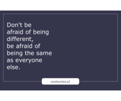 Don't be afraid of being different, be afraid of being the same as everyone else
